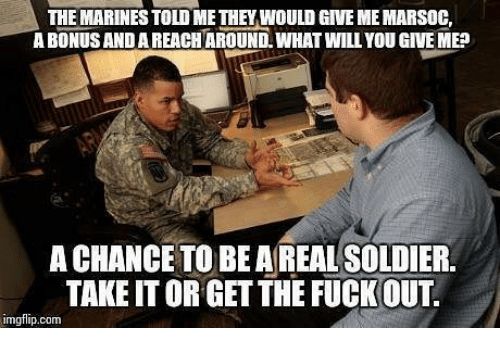 Memes, Marines, and 🤖: THE MARINES TOLD ME THEY WOULD GIVE ME MARSOC  A BONUS AND A REACHAROUND, WHAT WILL YOU GIVE ME  A CHANCE TO BEAREAL SOLDIER  TAKE IT ORGET THE FUCKOUT  imgflip.com