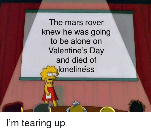 Tearing Up: The mars rover  knew he was going  to be alone on  Valentine's Day  and died of  loneliness I'm tearing up