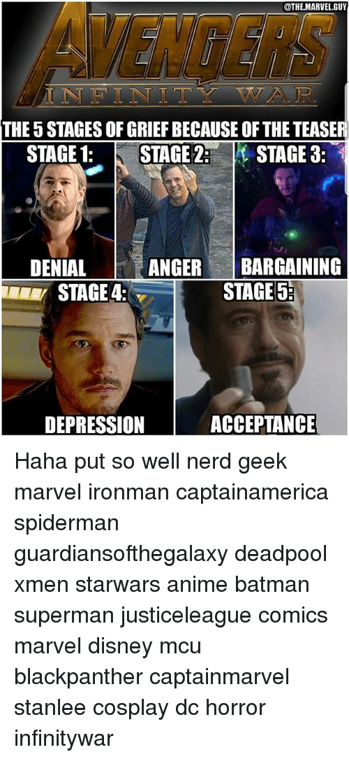 Anime, Batman, and Disney: @THE.MARVEL.GUY  INFINITY WA R  THE 5 STAGES OF GRIEF BECAUSE OF THE TEASER  STAGE 1: STAGE 2STAGE 3:  DENIAL  ANGERBARGAINING  STAGE 4:  STAGE 5:  DEPRESSION  ACCEPTANGE  ACCEPTANCE Haha put so well nerd geek marvel ironman captainamerica spiderman guardiansofthegalaxy deadpool xmen starwars anime batman superman justiceleague comics marvel disney mcu blackpanther captainmarvel stanlee cosplay dc horror infinitywar
