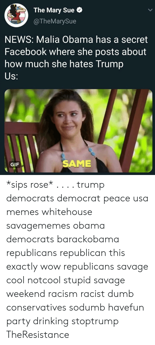 whitehouse: The Mary Sue  @TheMarySue  NEWS: Malia Obama has a secret  Facebook where she posts about  how much she hates Trump  S:  GIF  SAME *sips rose* . . . . trump democrats democrat peace usa memes whitehouse savagememes obama democrats barackobama republicans republican this exactly wow republicans savage cool notcool stupid savage weekend racism racist dumb conservatives sodumb havefun party drinking stoptrump TheResistance