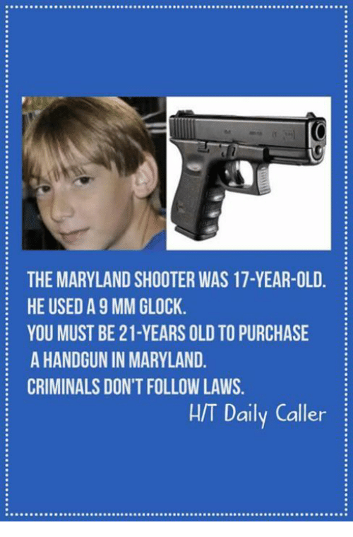 handgun: THE MARYLAND SHOOTER WAS 17-YEAR-OLD  HE USED A 9 MM GLOCK  YOU MUST BE 21-YEARS OLD TO PURCHASE  A HANDGUN IN MARYLAND  CRIMINALS DON'T FOLLOW LAWS  H/T Daily Caller
