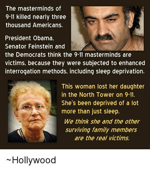 9/11, Memes, and 🤖: The masterminds of  9-11 killed nearly three  thousand Americans.  President Obama,  Senator Feinstein and  the Democrats think the 9-11 masterminds are  victims, because they were subjected to enhanced  interrogation methods, including sleep deprivation.  This woman lost her daughter  in the North Tower on 9-11.  She's been deprived of a lot  more than just sleep.  We think she and the other  surviving family members  are the real victims. ~Hollywood