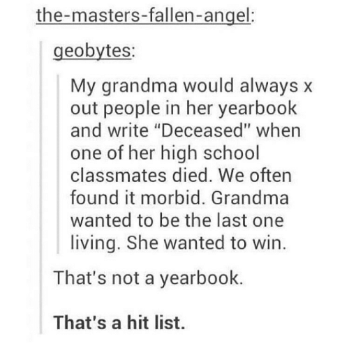 "Grandma, Memes, and School: the-masters-fallen-angel:  geobytes:  My grandma would always x  out people in her yearbook  and write ""Deceased"" when  one of her high school  classmates died. We oftern  found it morbid. Grandma  wanted to be the last one  living. She wanted to win  That's not a yearbook.  That's a hit list."