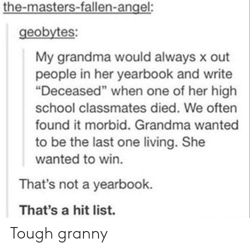 "the masters: the-masters-fallen-angel:  geobytes  My grandma would always x out  people in her yearbook and write  ""Deceased"" when one of her high  school classmates died. We often  found it morbid. Grandma wanted  to be the last one living. She  wanted to win  That's not a yearbook.  That's a hit list. Tough granny"