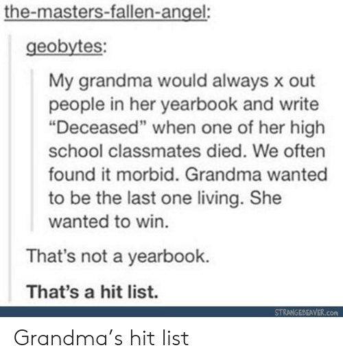 "the masters: the-masters-fallen-angel:  geobytes:  My grandma would always x out  people in her yearbook and write  ""Deceased"" when one of her high  school classmates died. We often  found it morbid. Grandma wanted  to be the last one living. She  wanted to win.  That's not a yearbook.  That's a hit list.  STRANGEBEAVER.com Grandma's hit list"