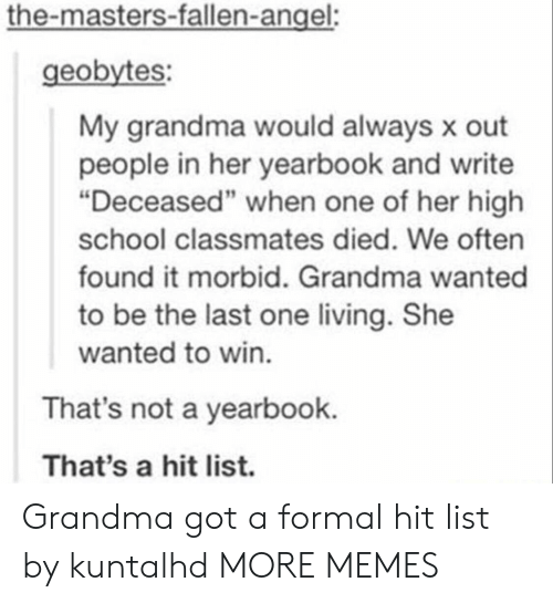 "the masters: the-masters-fallen-angel:  geobytes:  My grandma would always x out  people in her yearbook and write  ""Deceased"" when one of her high  school classmates died. We often  found it morbid. Grandma wanted  to be the last one living. She  wanted to win.  That's not a yearbook.  That's a hit list. Grandma got a formal hit list by kuntalhd MORE MEMES"