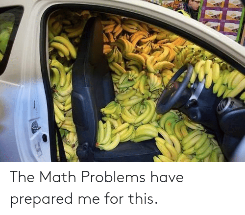 math problems: The Math Problems have prepared me for this.