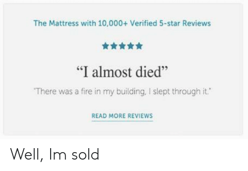 """Almost Died: The Mattress with 10,000+ Verified 5-star Reviews  舍舍舍舍  """"I almost died""""  There was a fire in my building, I slept through it.  46  READ MORE REVIEWS Well, Im sold"""