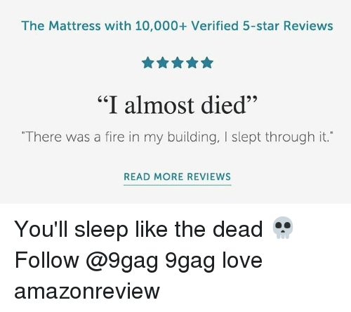 "9gag, Fire, and Love: The Mattress with 10,000+ Verified 5-star Reviews  "" almost died""  ""There was a fire in my building, I slept through it.""  READ MORE REVIEWS You'll sleep like the dead 💀Follow @9gag 9gag love amazonreview"