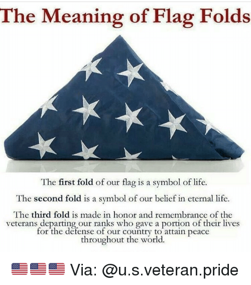 departed: The Meaning of Flag Folds  The first fold of our flag is a symbol of life.  The second fold is a symbol of our belief in eternal life.  The third fold is made in honor and remembrance of the  veterans departing our ranks who gave a portion of their lives  for the defense of our country to attain peace  throughout the world 🇺🇸🇺🇸🇺🇸 Via: @u.s.veteran.pride