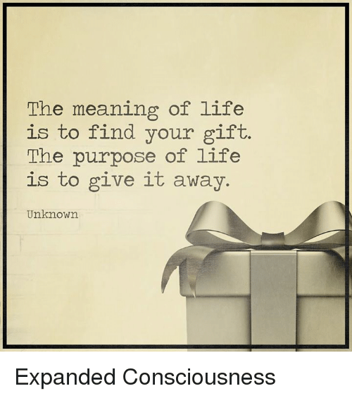 conscious: The meaning of life  is to find your gift.  The purpose of life  is to give it away.  Unknown Expanded Consciousness