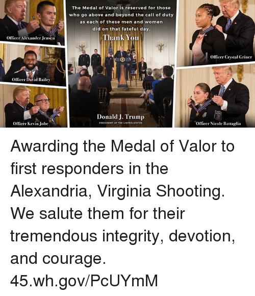Thank You, Call of Duty, and Integrity: The Medal of Valor is reserved for those  who go above and beyond the call of duty  as each of these men and women  did on that fateful day  Thank You  OfTicer Alexander Jensen  Officer Crystal Griner  mcer David Dale、  Donald J. Trump  Officer Kevin Jobe  Oflicer Nicole Battaglia Awarding the Medal of Valor to first responders in the Alexandria, Virginia Shooting. We salute them for their tremendous integrity, devotion, and courage. 45.wh.gov/PcUYmM