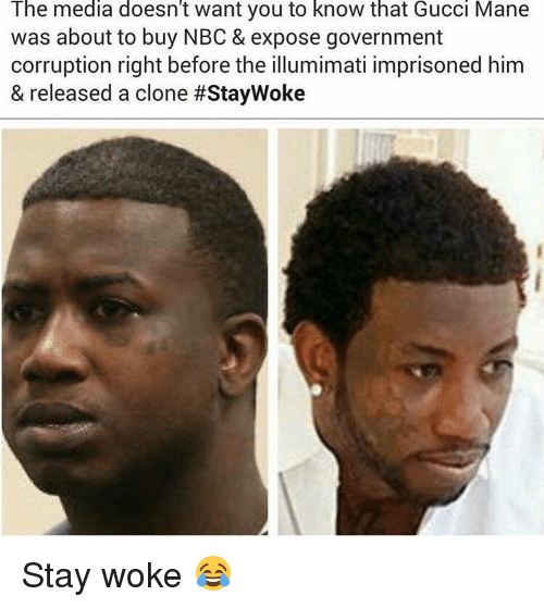 stay woke: The media doesn't want you to know that Gucci Mane  was about to buy NBC & expose government  corruption right before the illumimati imprisoned him  & released a clone Stay woke 😂
