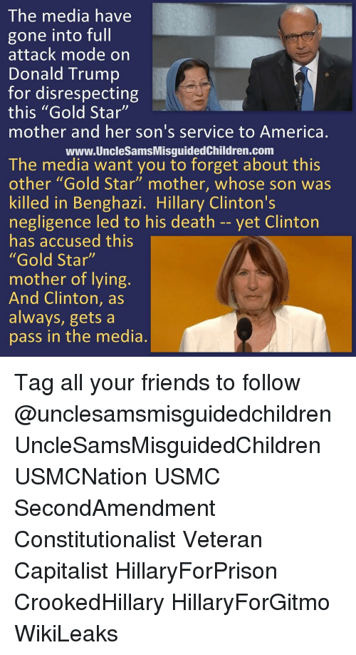 """Trump: The media have  gone into full  attack mode on  Donald Trump  for disrespecting  this """"Gold Star""""  mother and her son's service to America.  www.UncleSamsMisguidedChildren.com  The media want you to forget about this  other """"Gold Star"""" mother, whose son was  killed in Benghazi. Hillary Clinton's  negligence led to his death -- yet Clinton  has accused this  """"Gold Star""""  mother of lying.  And Clinton, as  always, gets a  pass in the media. Tag all your friends to follow @unclesamsmisguidedchildren UncleSamsMisguidedChildren USMCNation USMC SecondAmendment Constitutionalist Veteran Capitalist HillaryForPrison CrookedHillary HillaryForGitmo WikiLeaks"""