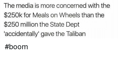 """Talibanned: The media is more concerned with the  $250k for Meals on Wheels than the  $250 million the State Dept  accidentally"""" gave the Taliban #boom"""