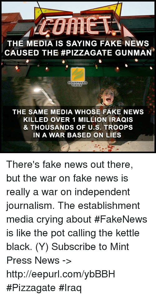 pot: THE MEDIA IS SAYING FAKE NEWS  CAUSED THE #PIZZA GATE GUNMAN  MINT PRESS  NEWS  THE SAME MEDIA WHOSE FAKE NEWS  KILLED OVER 1 MILLION IRAQIS  & THOUSANDS OF U.S. TROOPS  IN A WAR BASED ON LIES There's fake news out there, but the war on fake news is really a war on independent journalism. The establishment media crying about #FakeNews is like the pot calling the kettle black.  (Y) Subscribe to Mint Press News -> http://eepurl.com/ybBBH #Pizzagate #Iraq