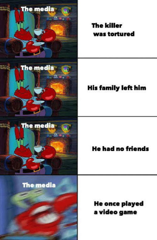 no friends: The media  The killer  was tortured  The media  His family left him  The media  He had no friends  The media  He once played  a video game