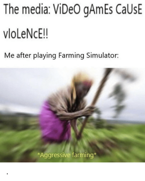 Simulator: The media: ViDeO gAmEs CaUsE  vloLeNcE!!  Me after playing Farming Simulator:  *Aggressive farming* .