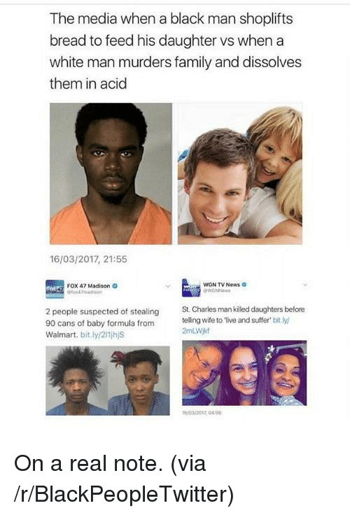 Blackpeopletwitter, Family, and News: The media when a black man shoplifts  bread to feed his daughter vs when a  white man murders family and dissolves  them in acid  16/03/2017, 21:55  WGN TV News  GNNews  Fox 47 Madison o  2 people suspected of stealing  90 cans of baby formula from  Walmart. bit.ly/2i1jhjS  St. Charles man killed daughters before  telling wife to 'live and suffer bit.ly  2mLWj  o/ 00 <p>On a real note. (via /r/BlackPeopleTwitter)</p>