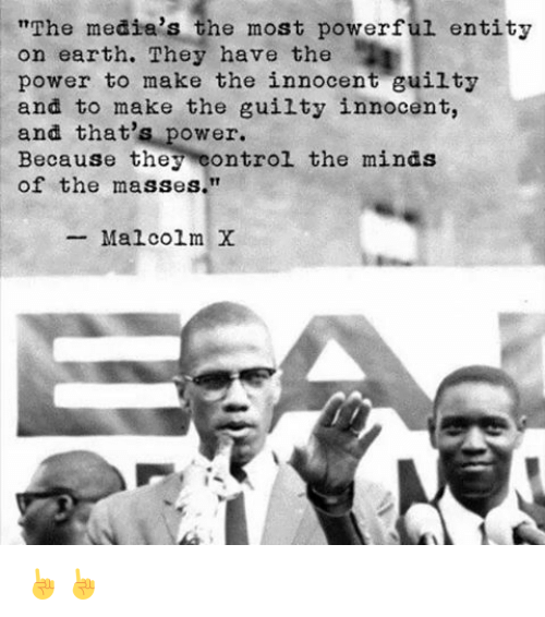 "media the most powerful entity on earth Malcolm x quote: ""the media's the most powerful entity on earth they have the power to make the innocent guilty and to make the guilty innocent, and that's power."