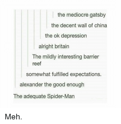 gatsby: the mediocre gatsby  the decent wall of china  the ok depression  alright britain  The mildly interesting barrier  reef  somewhat fulfilled expectations.  alexander the good enough  The adequate Spider-Man Meh.