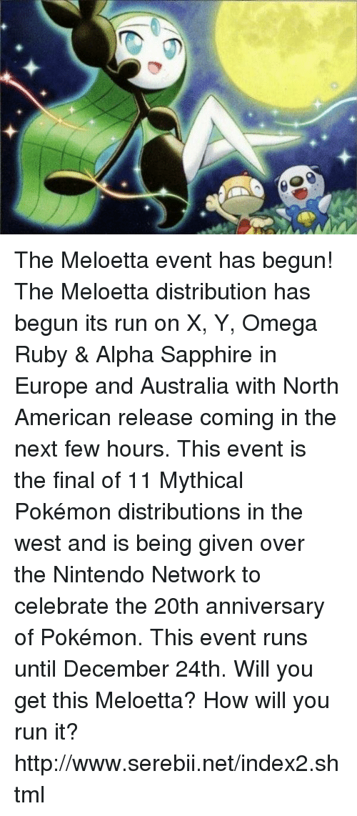 Mythic: The Meloetta event has begun! The Meloetta distribution has begun its run on X, Y, Omega Ruby & Alpha Sapphire in Europe and Australia with North American release coming in the next few hours. This event is the final of 11 Mythical Pokémon distributions in the west and is being given over the Nintendo Network to celebrate the 20th anniversary of Pokémon. This event runs until December 24th. Will you get this Meloetta? How will you run it? http://www.serebii.net/index2.shtml