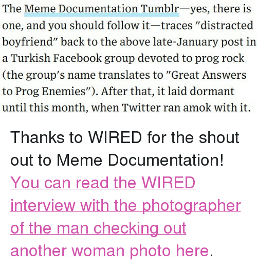 "Boyfriend Meme: The Meme Documentation Tumblr-yes, there is  one, and you should follow it-traces ""distracted  boyfriend"" back to the above late-January post in  a Turkish Facebook group devoted to prog rock  (the group's name translates to ""Great Answers  to Prog Enemies""). After that, it laid dormant  until this month, when Twitter ran amok with it. <p>Thanks to WIRED for the shout out to Meme Documentation!</p><p><a href=""https://www.wired.com/story/distracted-boyfriend-meme-photographer-interview/"">You can read the WIRED interview with the photographer of the man checking out another woman photo here</a>.<br/></p>"