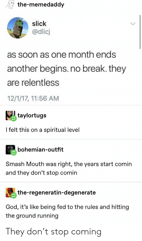 no break: the-memedaddy  slick  @dlicj  as soon as one month ends  another begins.no break. they  are relentless  12/1/17, 11:56 AM  taylortugs  I felt this on a spiritual level  bohemian-outfit  Smash Mouth was right, the years start comin  and they don't stop comin  the-regeneratin-degenerate  God, it's like being fed to the rules and hitting  the ground running They don't stop coming
