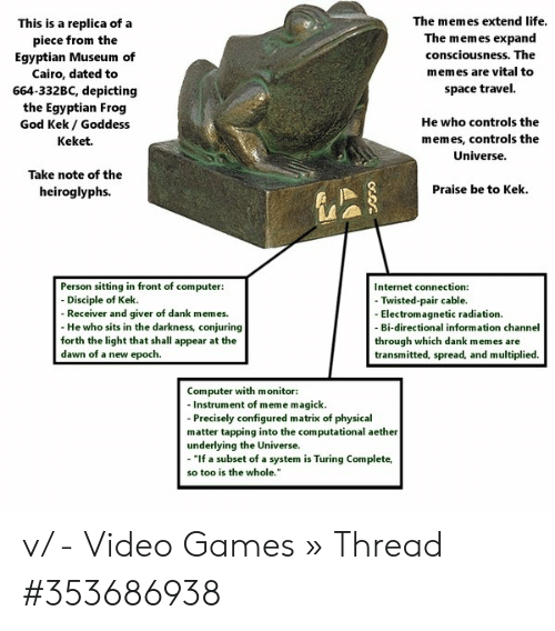 "God Kek: The memes extend life.  This is a replica of  piece from the  Egyptian Museum of  a  The memes expand  consciousness. The  memes are vital to  Cairo, dated to  space travel.  664-332BC, depicting  the Egyptian Frog  God Kek/ Goddess  He who controls the  memes, controls the  Keket.  Universe.  Take note of the  Praise be to Kek  heiroglyphs.  Person sitting in front of computer:  - Disciple of Kek  - Receiver and giver of dank memes  - He who sits in the darkness, conjuring  forth the light that shall appear at the  dawn of a new epoch.  Internet connection:  - Twisted-pair cable.  - Electromagnetic radiation  Bi-directional information channel  through which dank memes are  transmitted, spread, and multiplied.  Computer with monitor:  -Instrument of meme magick  -Precisely configured matrix of physical  matter tapping into the computational aether  underlying the Universe.  ""If a subset of a system is Turing Complete,  so too is the whole."" v/ - Video Games » Thread #353686938"