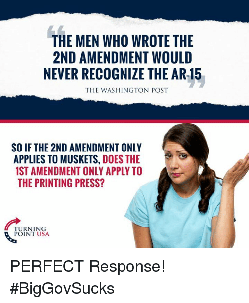 Memes, Washington Post, and Never: THE MEN WHO WROTE THE  2ND AMENDMENT WOULD  NEVER RECOGNIZE THE AR-15  THE WASHINGTON POST  SO IF THE 2ND AMENDMENT ONLY  APPLIES TO MUSKETS, DOES THE  1ST AMENDMENT ONLY APPLY TO  THE PRINTING PRESS?  TURNING  POINT USA PERFECT Response! #BigGovSucks