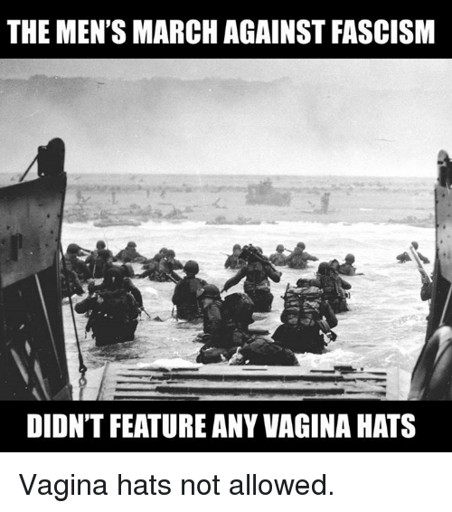 Vagina, Fascism, and Hats: THE MEN'S MARCH AGAINST FASCISM  DIDN'T FEATURE ANY VAGINA HATS Vagina hats not allowed.