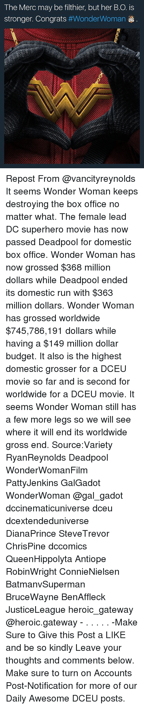 Superhero Movie: The Merc may be filthier, but her B.O. is  stronger. Congrats Repost From @vancityreynolds It seems Wonder Woman keeps destroying the box office no matter what. The female lead DC superhero movie has now passed Deadpool for domestic box office. Wonder Woman has now grossed $368 million dollars while Deadpool ended its domestic run with $363 million dollars. Wonder Woman has grossed worldwide $745,786,191 dollars while having a $149 million dollar budget. It also is the highest domestic grosser for a DCEU movie so far and is second for worldwide for a DCEU movie. It seems Wonder Woman still has a few more legs so we will see where it will end its worldwide gross end. Source:Variety RyanReynolds Deadpool WonderWomanFilm PattyJenkins GalGadot WonderWoman @gal_gadot dccinematicuniverse dceu dcextendeduniverse DianaPrince SteveTrevor ChrisPine dccomics QueenHippolyta Antiope RobinWright ConnieNielsen BatmanvSuperman BruceWayne BenAffleck JusticeLeague heroic_gateway @heroic.gateway - . . . . . -Make Sure to Give this Post a LIKE and be so kindly Leave your thoughts and comments below. Make sure to turn on Accounts Post-Notification for more of our Daily Awesome DCEU posts.