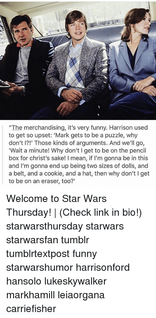 "Funny, Memes, and Star Wars: ""The merchandising, it's very funny. Harrison used  to get so upset: 'Mark gets to be a puzzle, why  don't I?!' Those kinds of arguments. And we'll go,  Wait a minute! Why don't I get to be on the pencil  box for christ's sake! I mean, if l'm gonna be in this  and I'm gonna end up being two sizes of dolls, and  a belt, and a cookie, and a hat, then why don't I get  to be on an eraser, too?"" Welcome to Star Wars Thursday! 