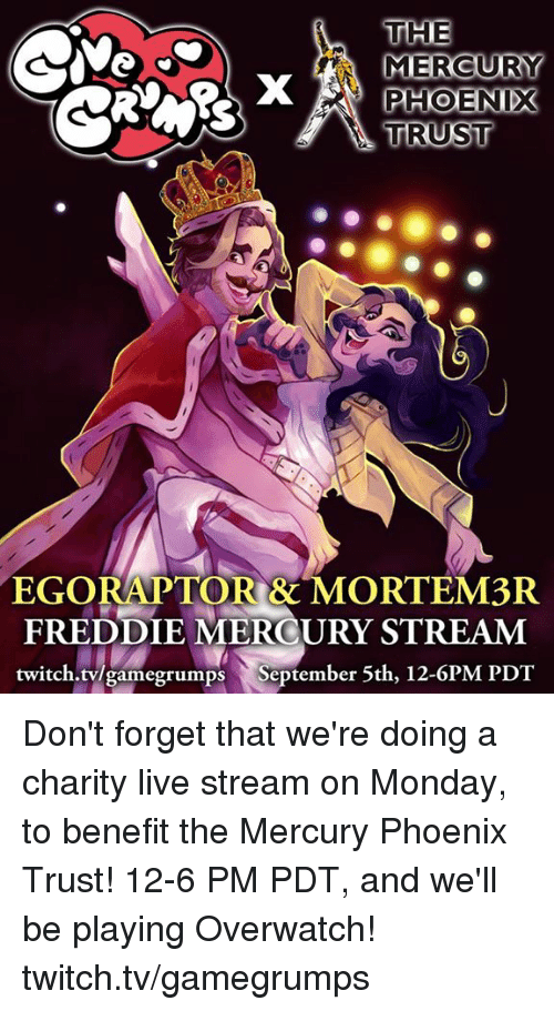 Grumping: THE  MERCURY  PHOENIX  TRUST  EGORAPTORR MORTEM3R  FREDDIE MERCURY STREAM  twitch.tv/game grumps September 5th, 12-6PM PDT Don't forget that we're doing a charity live stream on Monday, to benefit the Mercury Phoenix Trust! 12-6 PM PDT, and we'll be playing Overwatch! twitch.tv/gamegrumps
