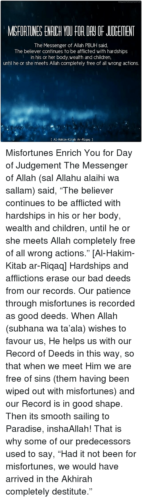 """Misfortunately: The Messenger of Allah PBUH said,  The believer continues to be afflicted with hardships  in his or her body,wealth and Children,  until he or she meets Allah completely free of all wrong actions.  Al-Hakim-Kitab Ar-Riqaq Misfortunes Enrich You for Day of Judgement The Messenger of Allah (sal Allahu alaihi wa sallam) said, """"The believer continues to be afflicted with hardships in his or her body, wealth and children, until he or she meets Allah completely free of all wrong actions."""" [Al-Hakim- Kitab ar-Riqaq] Hardships and afflictions erase our bad deeds from our records. Our patience through misfortunes is recorded as good deeds. When Allah (subhana wa ta'ala) wishes to favour us, He helps us with our Record of Deeds in this way, so that when we meet Him we are free of sins (them having been wiped out with misfortunes) and our Record is in good shape. Then its smooth sailing to Paradise, inshaAllah! That is why some of our predecessors used to say, """"Had it not been for misfortunes, we would have arrived in the Akhirah completely destitute."""""""