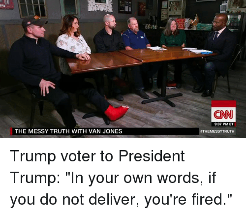 """Your Fired: THE MESSY TRUTH WITH VAN JONES  (CNN  9:37 PM ET  ATHEMESSYTRUTH Trump voter to President Trump:   """"In your own words, if you do not deliver, you're fired."""""""
