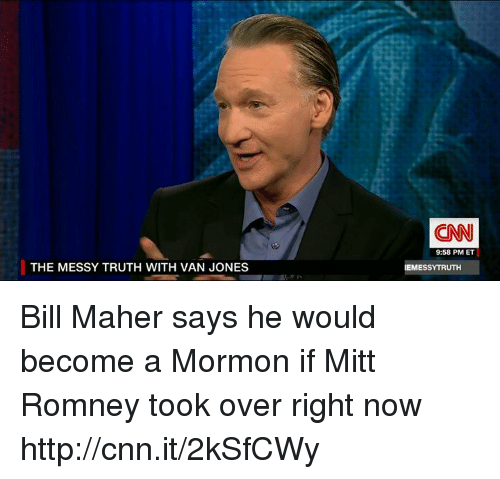 Bill Maher: THE MESSY TRUTH WITH VAN JONES  (CNN  9:58 PM ET  IEMESSYTRUTH Bill Maher says he would become a Mormon if Mitt Romney took over right now http://cnn.it/2kSfCWy