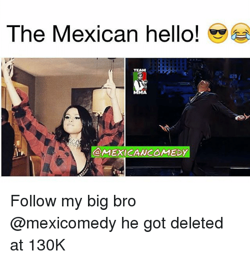 Hello, Memes, and Mexican: The Mexican hello!  MA,  @MEXICAN CAMEDy Follow my big bro @mexicomedy he got deleted at 130K