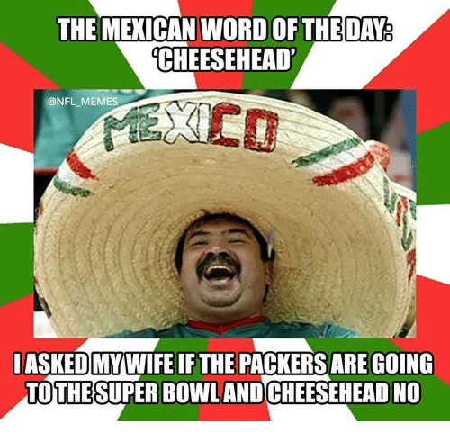 Mexican Word: THE MEXICAN WORD OFTHE DAY  CHEESEHEAD'  @NFL MEMES  IASKED MYWIFEIF THE PACKERS ARE GOING  TOTHE SUPER Bowl AND CHEESEHEAD NO