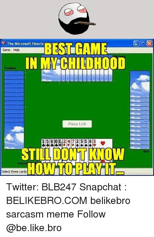 Be Like, Meme, and Memes: The Microsoft Hearts  BESI LIGAME  Game Help  IN M CHILDHOOD  pauline  Pass Left  3 58 OK 2 417 2 3 5 8  3  TILLDONTKNOW  Select three cards Twitter: BLB247 Snapchat : BELIKEBRO.COM belikebro sarcasm meme Follow @be.like.bro