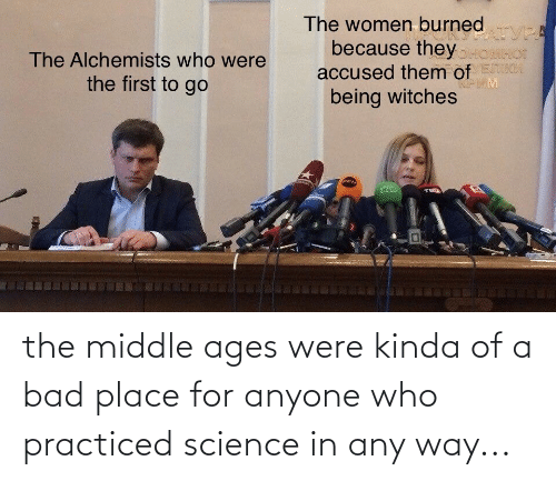 middle ages: the middle ages were kinda of a bad place for anyone who practiced science in any way...