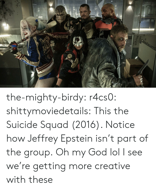 Squad: the-mighty-birdy:  r4cs0:  shittymoviedetails:  This the Suicide Squad (2016). Notice how Jeffrey Epstein isn't part of the group.  Oh my God lol  I see we're getting more creative with these