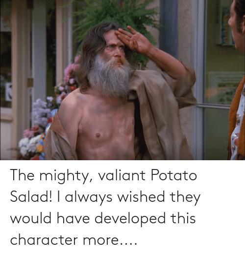 potato salad: The mighty, valiant Potato Salad! I always wished they would have developed this character more....