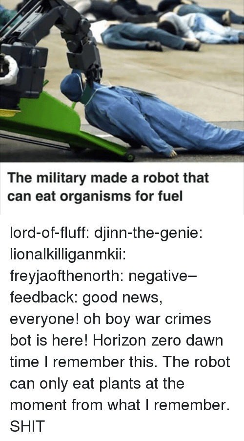good news everyone: The military made a robot that  can eat organisms for fuel lord-of-fluff:  djinn-the-genie: lionalkilliganmkii:  freyjaofthenorth:  negative–feedback: good news, everyone! oh boy war crimes bot is here!   Horizon zero dawn time   I remember this. The robot can only eat plants at the moment from what I remember.  SHIT