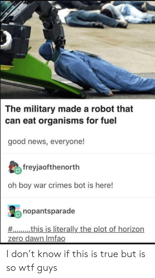 good news everyone: The military made a robot that  can eat organisms for fuel  good news, everyone!  freyjaofthenorth  oh boy war crimes bot is here!  nopantsparade  # this is literally the plot of horizon  zero dawn Imfao I don't know if this is true but is so wtf guys