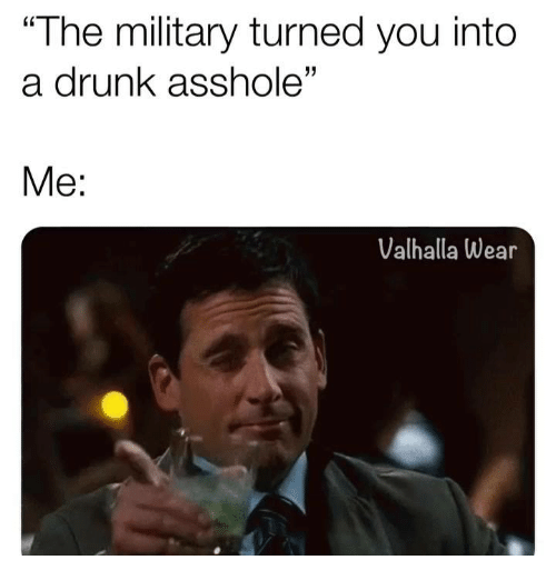 """Drunk, Memes, and Military: """"The military turned you into  a drunk asshole""""  Me:  Valhalla Wear"""
