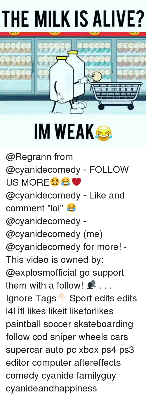 """Alive, Cars, and Lol: THE MILK IS ALIVE?  IM WEAK @Regrann from @cyanidecomedy - FOLLOW US MORE😫😂❤️ @cyanidecomedy - Like and comment """"lol"""" 😂@cyanidecomedy - @cyanidecomedy (me) @cyanidecomedy for more! - This video is owned by: @explosmofficial go support them with a follow! 👥 . . . Ignore Tags👇🏻 Sport edits edits l4l lfl likes likeit likeforlikes paintball soccer skateboarding follow cod sniper wheels cars supercar auto pc xbox ps4 ps3 editor computer aftereffects comedy cyanide familyguy cyanideandhappiness"""