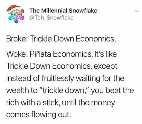 """Trickle Down: The Millennial Snowflake  @Teh_Snowflake  Broke: Trickle Down Economics.  Woke: Piñata Economics. It's like  Trickle Down Economics, except  instead of fruitlessly waiting for the  wealth to """"trickle down,"""" you beat the  rich with a stick, until the money  comes flowing out."""