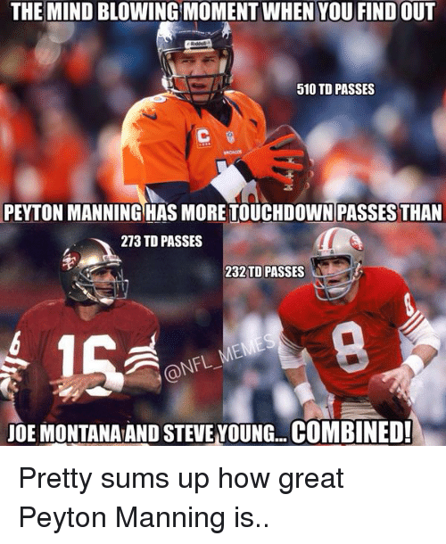 Joe Montana: THE MIND BLOWINGMOMENTWHEN YOU FINDOUT  510 TD PASSES  PEYTON MANNING HAS MORE TOUCHDOWN PASSES THAN  213 TD PASSES  232 TD PASSES  JOE MONTANA AND STEVE VOUNG...COMBINED! Pretty sums up how great Peyton Manning is..