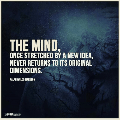 ralphs: THE MIND,  ONCE STRETCHED BY A NEW IDEA  NEVER RETURNS TO ITS ORIGINAL  DIMENSIONS.  RALPH WALDO EMERSON  MIND